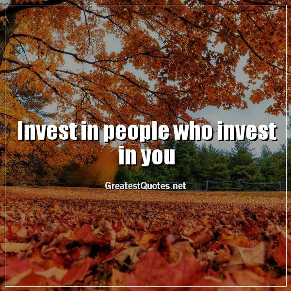 Quote: Invest in people who invest in you.