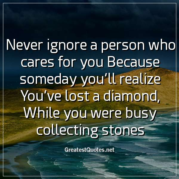 Quote: Never ignore a person who cares for you Because someday you'll realize You've lost a diamond, While you were busy collecting stones.