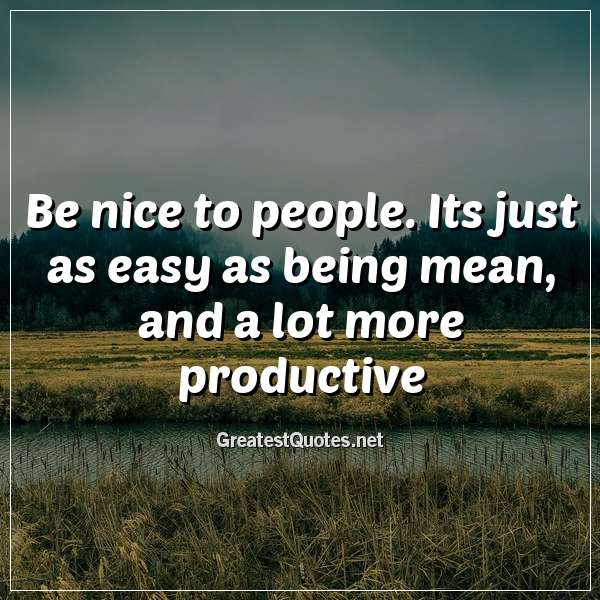 Be nice to people. Its just as easy as being mean, and a lot more productive.