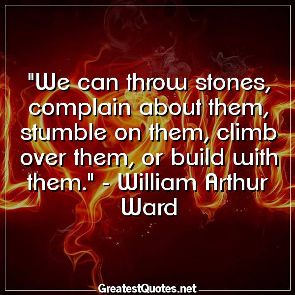 Quote: We can throw stones, complain about them, stumble on them, climb over them, or build with them. - William Arthur Ward