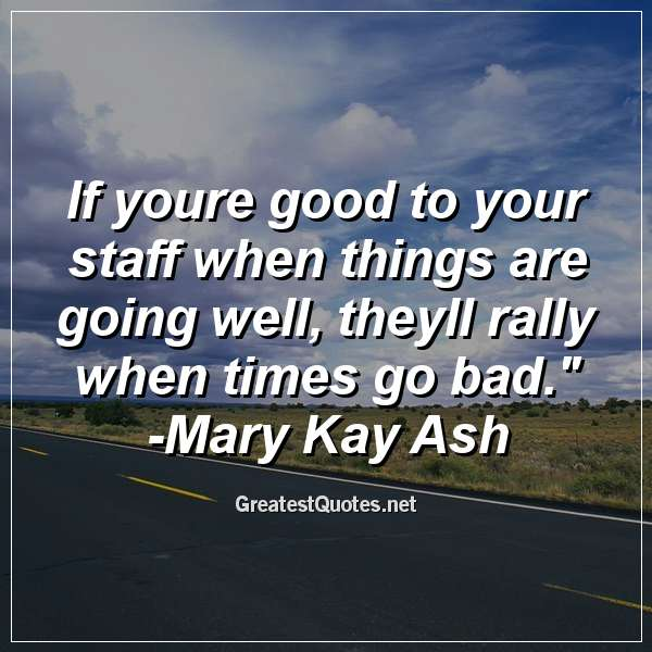 Quote: If youre good to your staff when things are going well, theyll rally when times go bad. - Mary Kay Ash