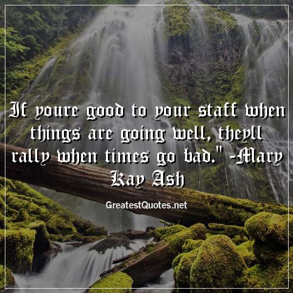 If youre good to your staff when things are going well, theyll rally when times go bad. - Mary Kay Ash