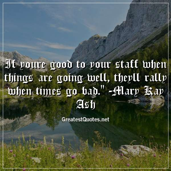 If youre good to your staff when things are going well, theyll rally when times go bad. -Mary Kay Ash