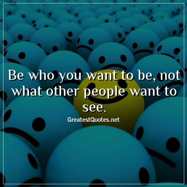 Be who you want to be, not what other people want to see.