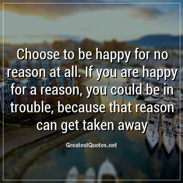 Choose to be happy for no reason at all. If you are happy for a reason, you could be in trouble, because that reason can get taken away...