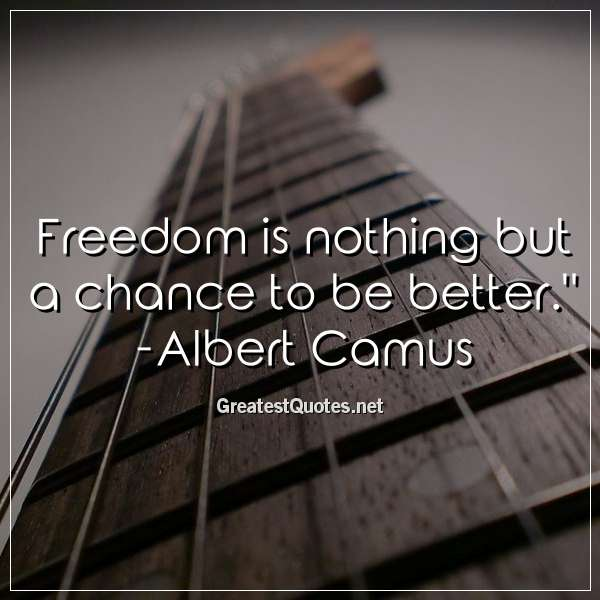 Freedom is nothing but a chance to be better. - Albert Camus