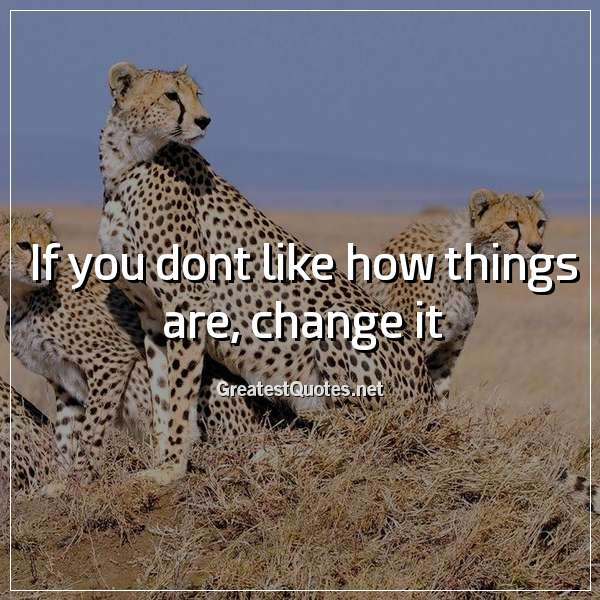 Quote: If you dont like how things are, change it.