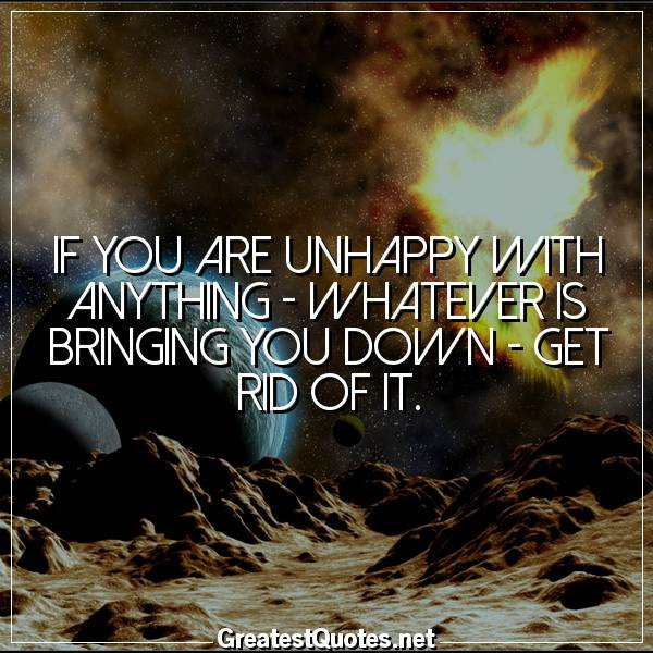 If you are unhappy with anything - whatever is bringing you down - get rid of it.