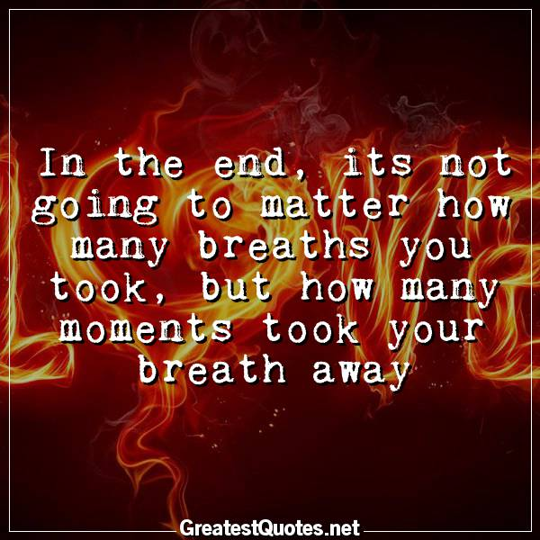 Quote: In the end, its not going to matter how many breaths you took, but how many moments took your breath away