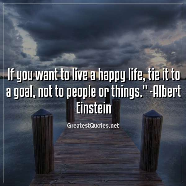 Quote: If you want to live a happy life, tie it to a goal, not to people or things. - Albert Einstein