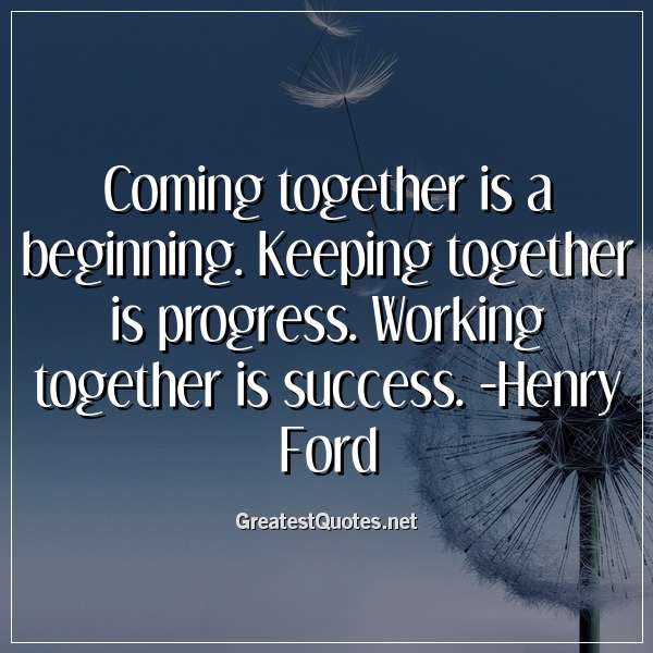 Quote: Coming together is a beginning. Keeping together is progress. Working together is success. -Henry Ford