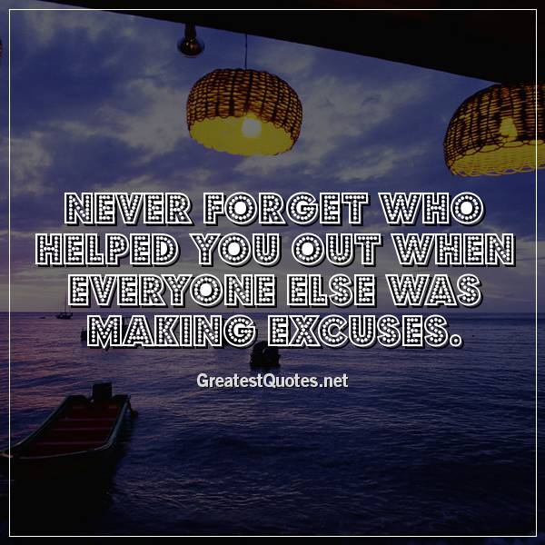 Never forget who helped you out when everyone else was making excuses.