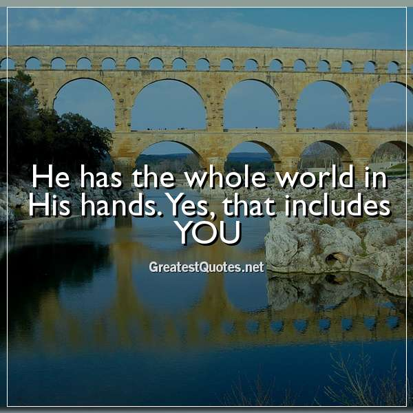 He has the whole world in His hands. Yes, that includes YOU