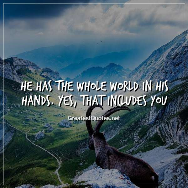 He has the whole world in His hands. Yes, that includes YOU.