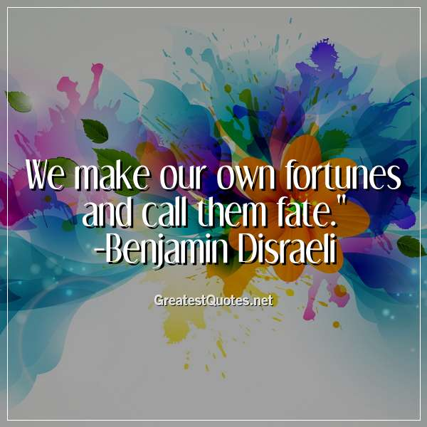 We make our own fortunes and call them fate. -Benjamin Disraeli