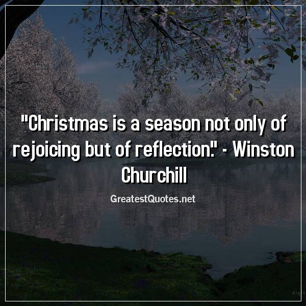 Quote: Christmas is a season not only of rejoicing but of reflection. - Winston Churchill