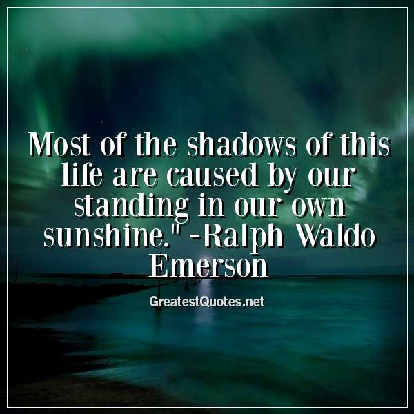 Most of the shadows of this life are caused by our standing in our own sunshine. - Ralph Waldo Emerson