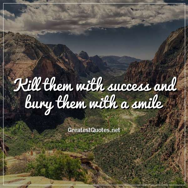 Kill them with success and bury them with a smile.