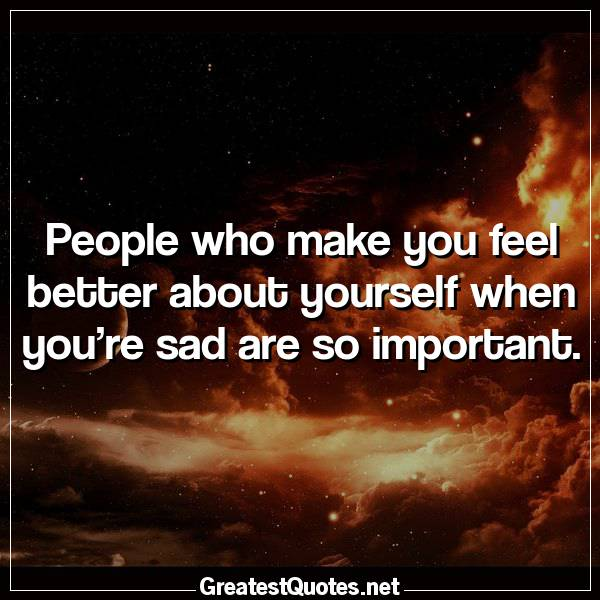 People Who Make You Feel Better About Yourself When You're Sad Are Custom Some Important Quotes