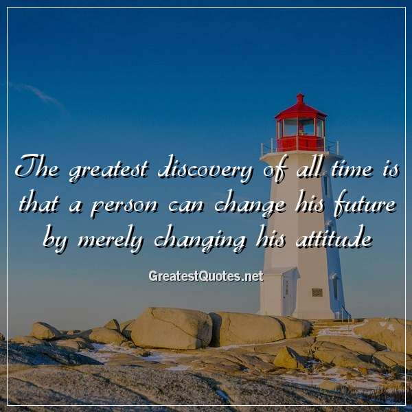Quote: The greatest discovery of all time is that a person can change his future by merely changing his attitude.