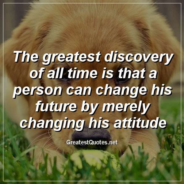 The greatest discovery of all time is that a person can change his future by merely changing his attitude.