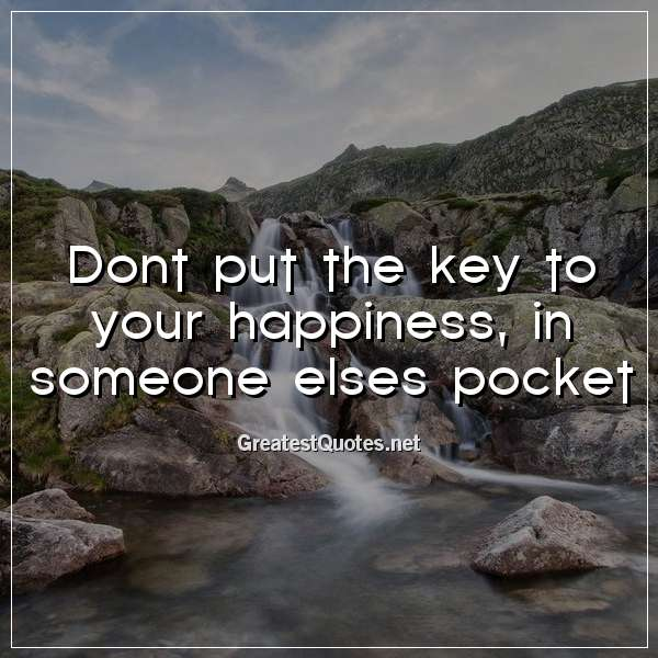 Dont put the key to your happiness, in someone elses pocket.