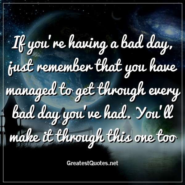 If you're having a bad day, just remember that you have managed to get through every bad day you've had. You'll make it through this one too