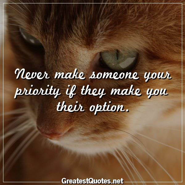 Quote: Never make someone your priority if they make you their option.