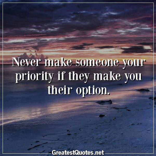 Never make someone your priority if they make you their ...