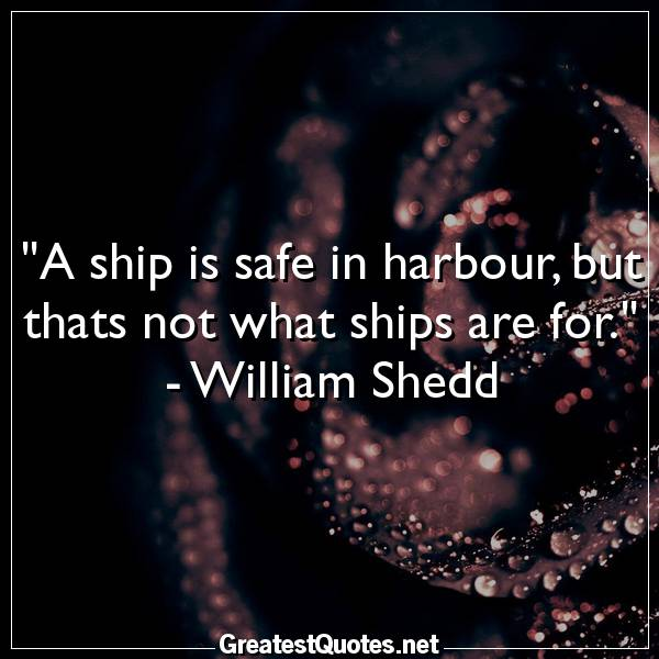 Quote: A ship is safe in harbour, but thats not what ships are for. - William Shedd