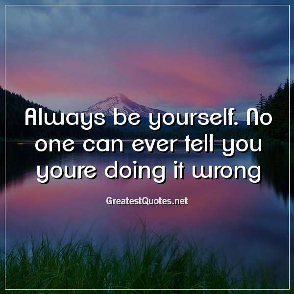Always be yourself. No one can ever tell you youre doing it wrong.