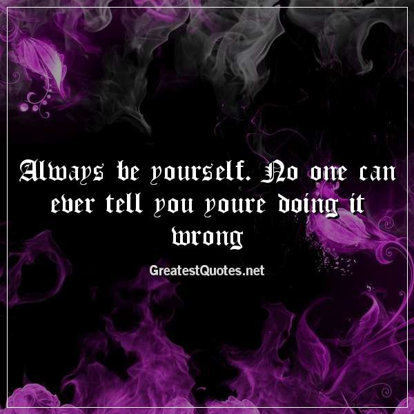 Quote: Always be yourself. No one can ever tell you youre doing it wrong.