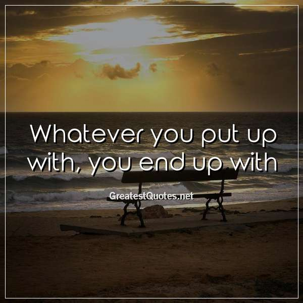Whatever you put up with, you end up with.