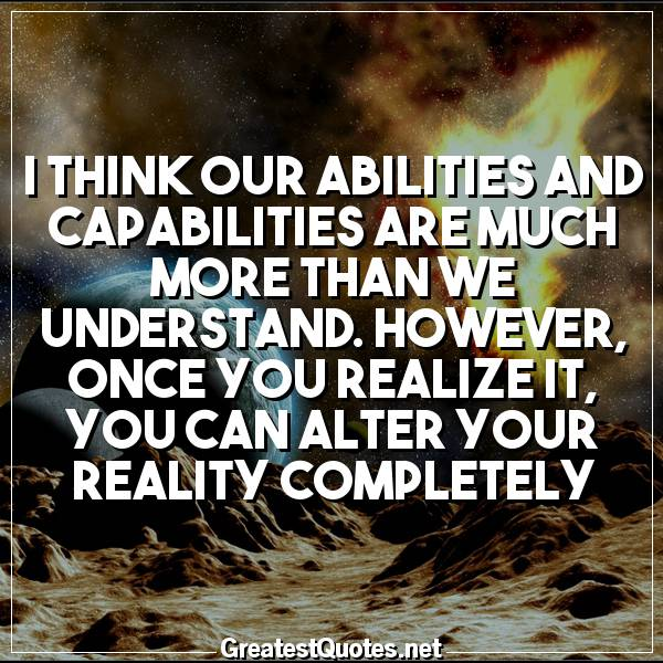 I think our abilities and capabilities are much more than we understand. However, once you realize it, you can alter your reality completely