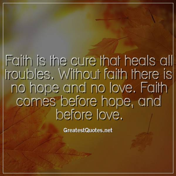Faith Is The Cure That Heals All Troubles Without Faith There Is No Amazing Love And Faith Quotes