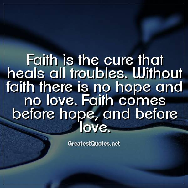 Faith Is The Cure That Heals All Troubles Without Faith There Is No Impressive Love And Faith Quotes