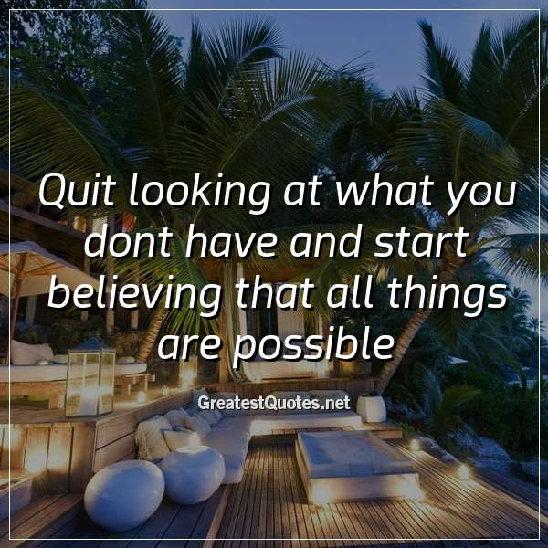 Quote: Quit looking at what you dont have and start believing that all things are possible.