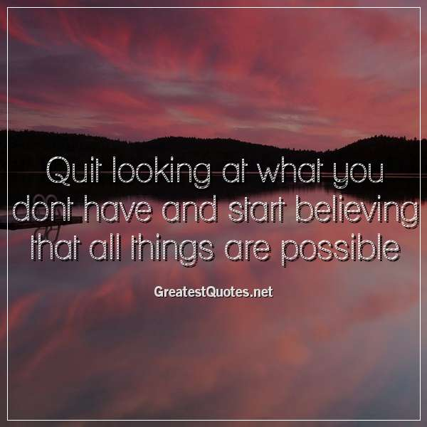 Quit Looking At What You Dont Have And Start Believing That All