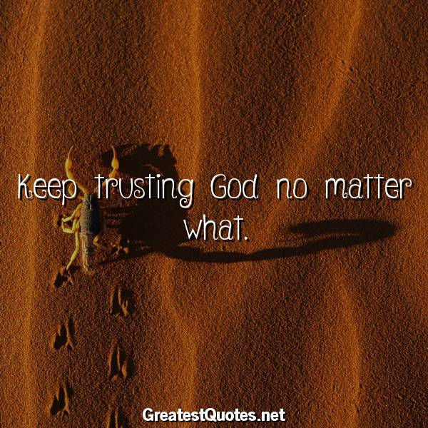 Quote: Keep trusting God no matter what.