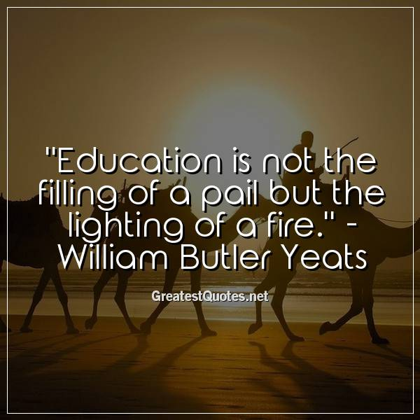 Quote: Education is not the filling of a pail but the lighting of a fire. - William Butler Yeats