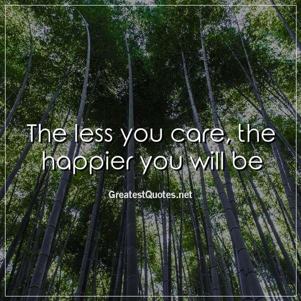 Quote: The less you care, the happier you will be.