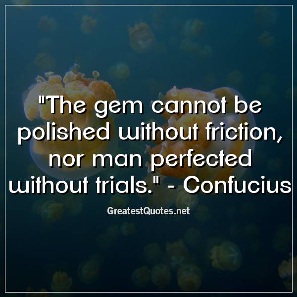 The gem cannot be polished without friction, nor man perfected without trials. - Confucius