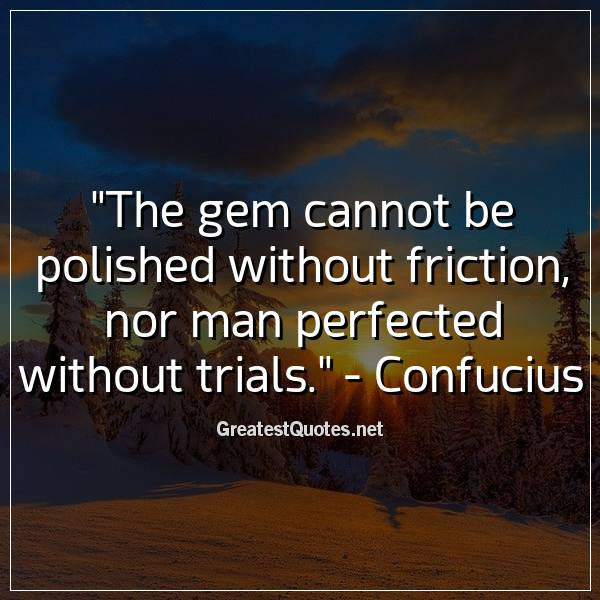 Quote: The gem cannot be polished without friction, nor man perfected without trials. - Confucius
