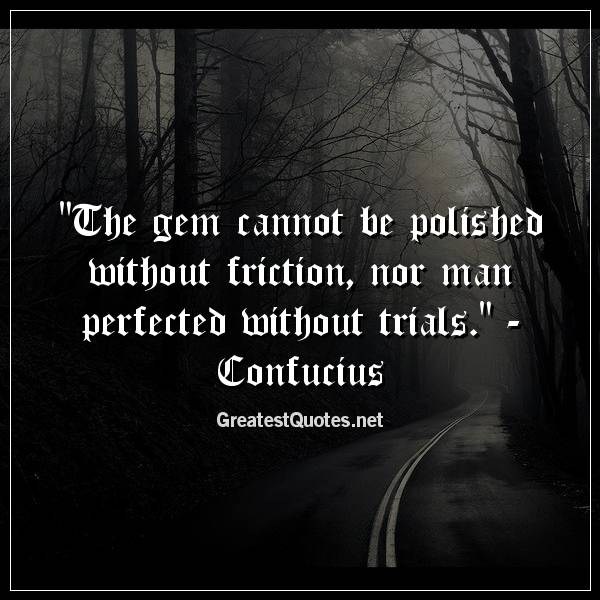 The gem cannot be polished without friction, nor man perfected without trials. -Confucius