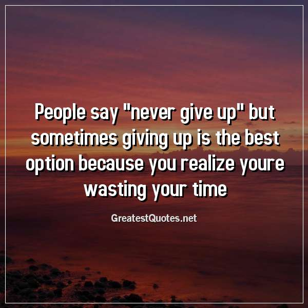 Quote: People say never give up but sometimes giving up is the best option because you realize youre wasting your time.