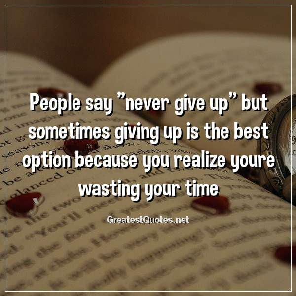 People say never give up but sometimes giving up is the best option because you realize youre wasting your time.