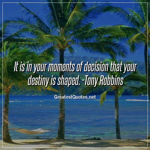 Quote: It is in your moments of decision that your destiny is shaped. -Tony Robbins