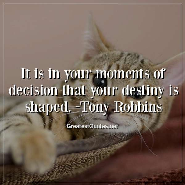 It is in your moments of decision that your destiny is shaped. -Tony Robbins