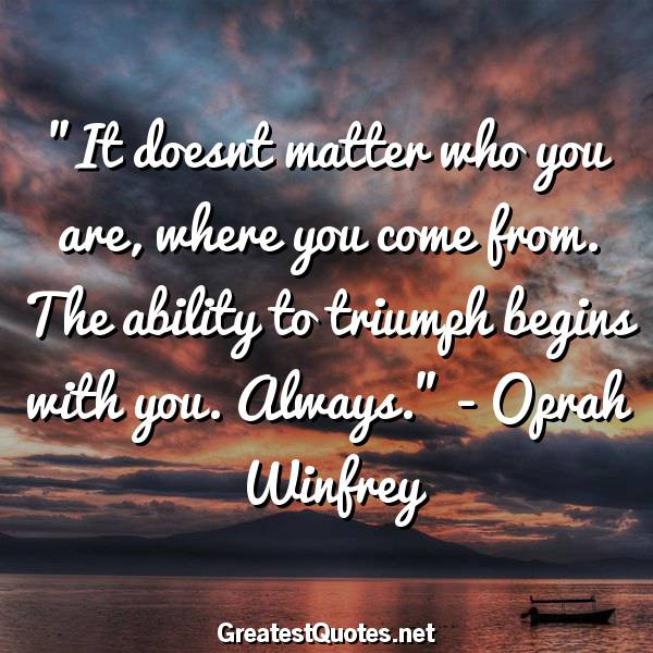 Quote: It doesnt matter who you are, where you come from. The ability to triumph begins with you. Always. - Oprah Winfrey