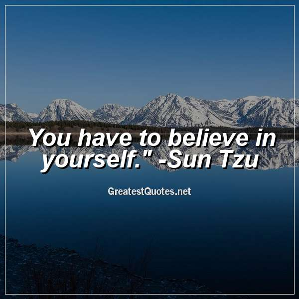You have to believe in yourself. - Sun Tzu